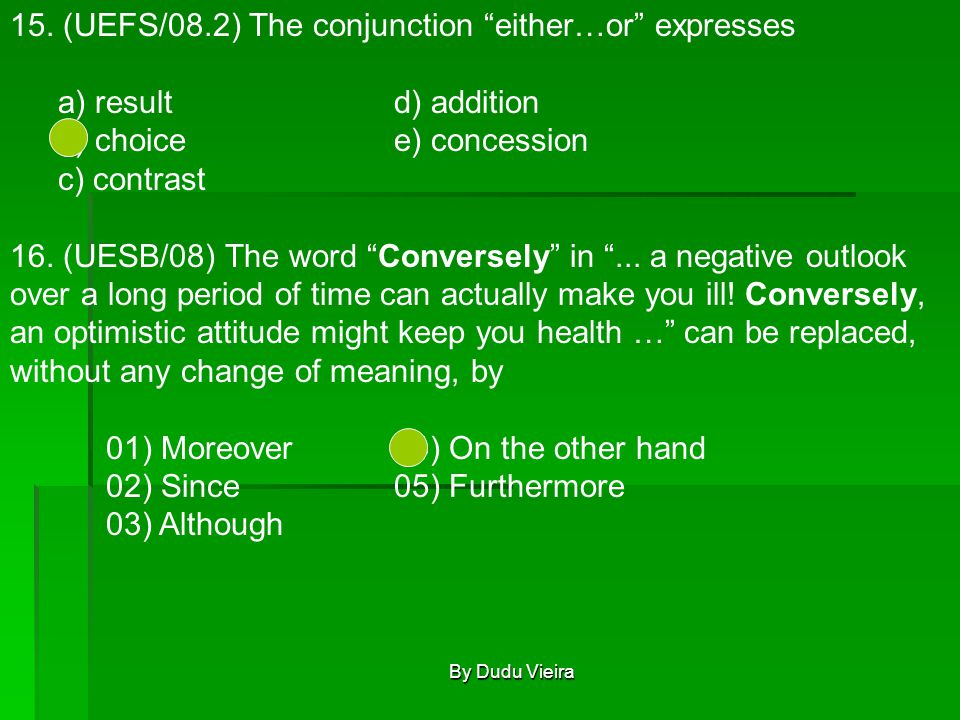 """15. (UEFS/08.2) The conjunction """"either…or"""" expresses a) resultd) addition b) choicee) concession c) contrast 16. (UESB/08) The word """"Conversely"""" in """""""