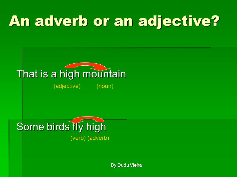 That is a high mountain Some birds fly high (noun)(adjective) (verb)(adverb) An adverb or an adjective.