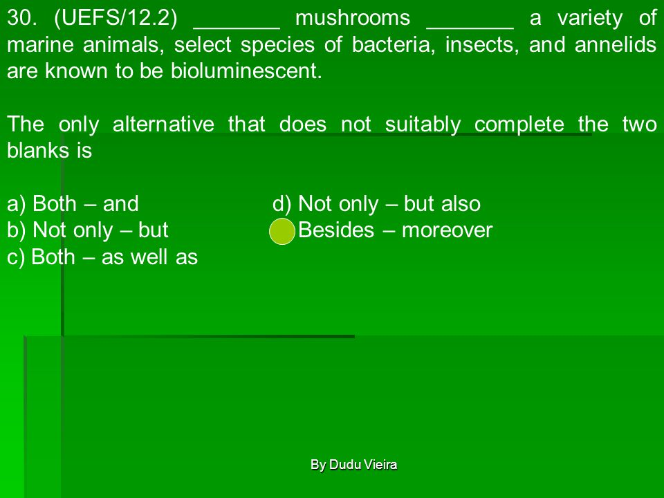 30. (UEFS/12.2) _______ mushrooms _______ a variety of marine animals, select species of bacteria, insects, and annelids are known to be bioluminescen