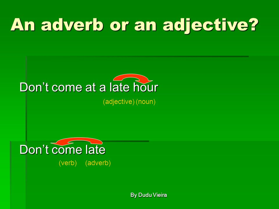 Don't come at a late hour Don't come late (noun)(adjective) (verb)(adverb) An adverb or an adjective.