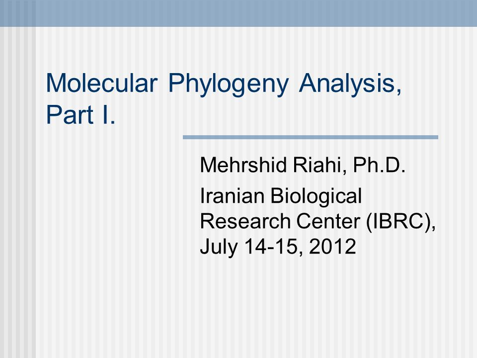 Molecular Phylogeny Analysis, Part I. Mehrshid Riahi, Ph.D. Iranian Biological Research Center (IBRC), July 14-15, 2012