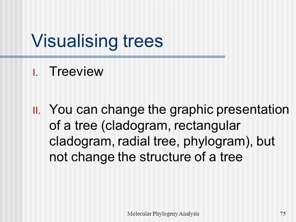 Visualising trees  Treeview  You can change the graphic presentation of a tree (cladogram, rectangular cladogram, radial tree, phylogram), but not change the structure of a tree Molecular Phylogeny Analysis75