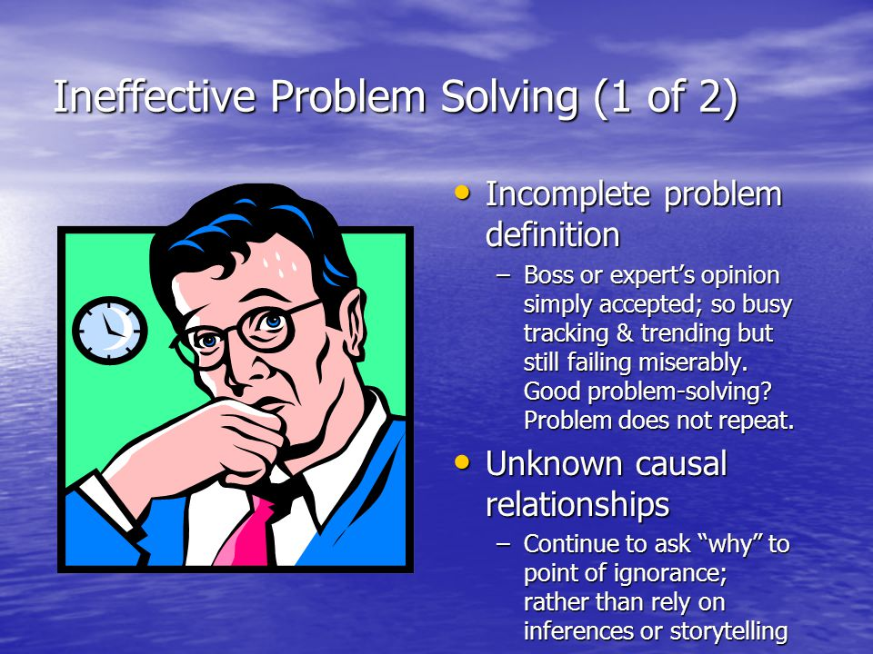 Ineffective Problem Solving (2 of 2) Focus on solutions Focus on solutions –If do not clearly define problem, may solve wrong problem –Groovenation -- when seek what is familiar, favorite solution mindset -- preventing effective problem-solving –Authoritative and goal- driven individuals: Ready, Shoot, Aim.