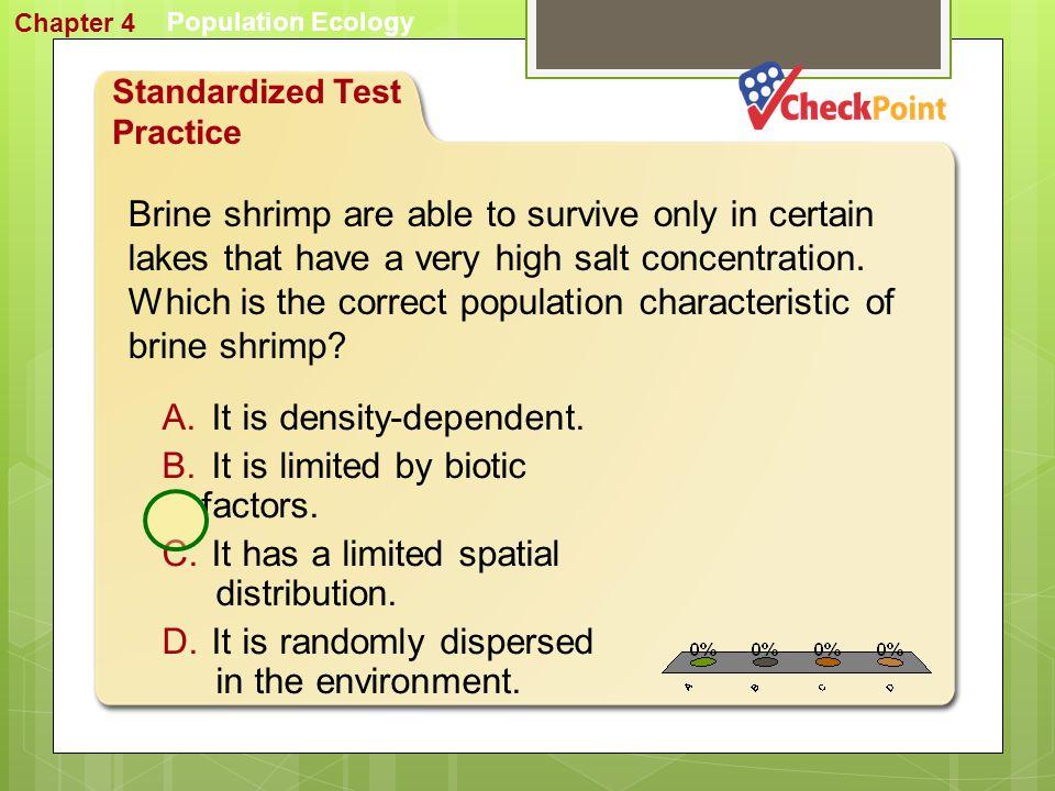1. A 2. B 3. C 4. D STP 2 Population Ecology Chapter 4 Standardized Test Practice A. density B. dispersion C. logistic spacing D. spatial distribution
