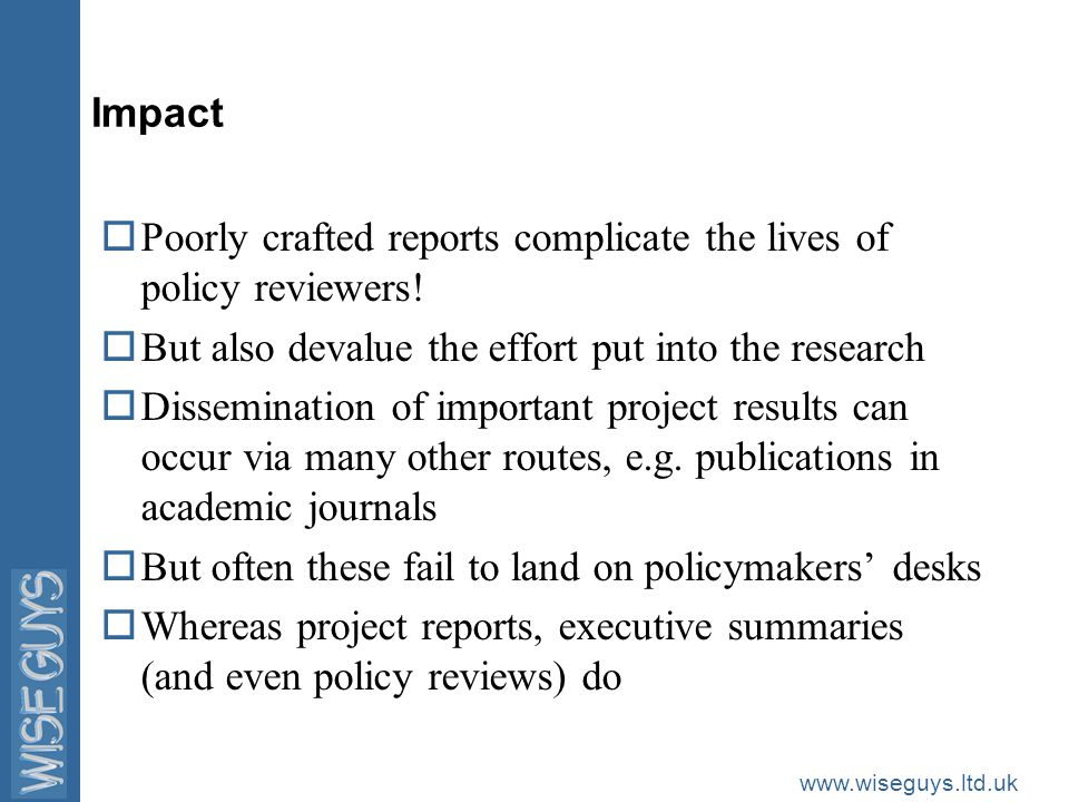 www.wiseguys.ltd.uk Impact oPoorly crafted reports complicate the lives of policy reviewers.