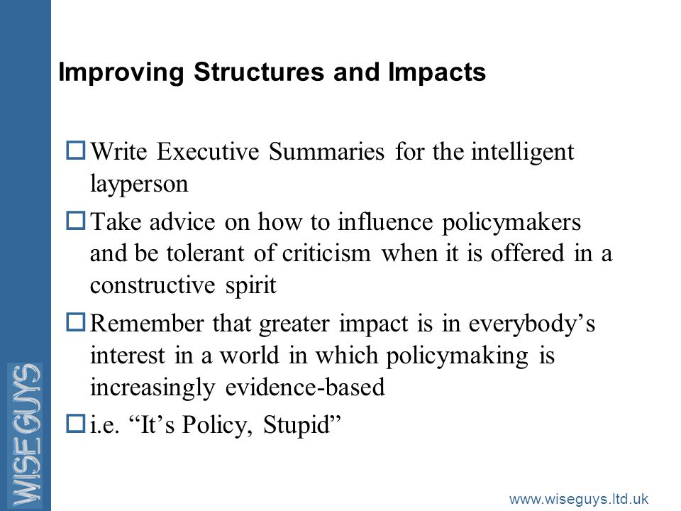 www.wiseguys.ltd.uk Improving Structures and Impacts oWrite Executive Summaries for the intelligent layperson oTake advice on how to influence policymakers and be tolerant of criticism when it is offered in a constructive spirit oRemember that greater impact is in everybody's interest in a world in which policymaking is increasingly evidence-based oi.e.