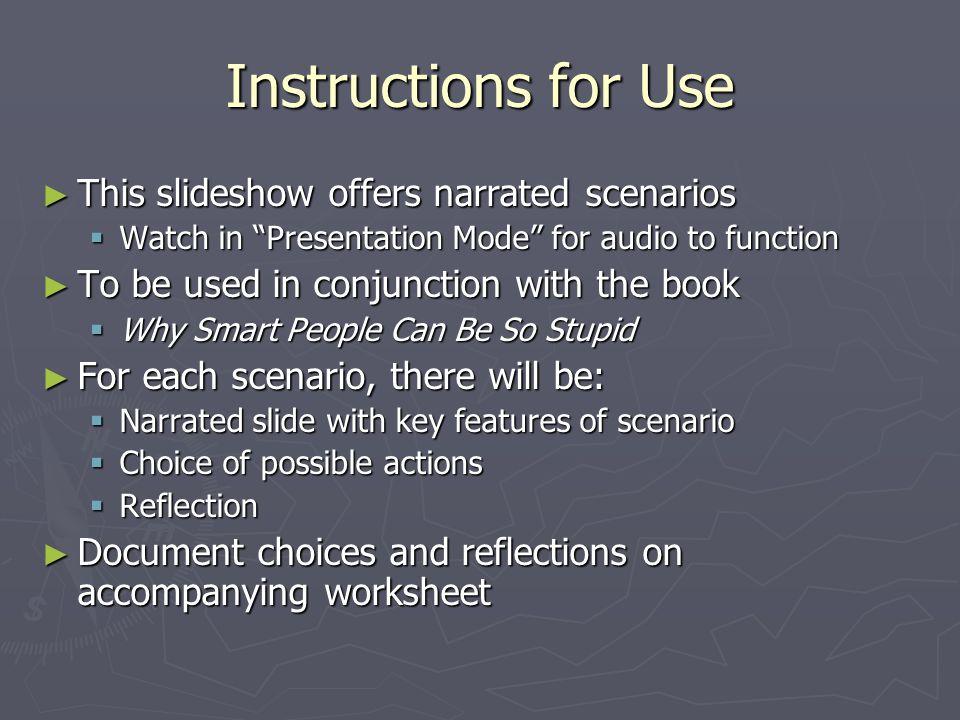 Instructions for Use ► This slideshow offers narrated scenarios  Watch in Presentation Mode for audio to function ► To be used in conjunction with the book  Why Smart People Can Be So Stupid ► For each scenario, there will be:  Narrated slide with key features of scenario  Choice of possible actions  Reflection ► Document choices and reflections on accompanying worksheet