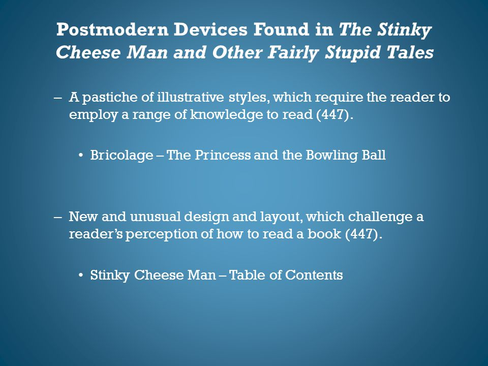 Postmodern Devices Found in The Stinky Cheese Man and Other Fairly Stupid Tales – A pastiche of illustrative styles, which require the reader to emplo