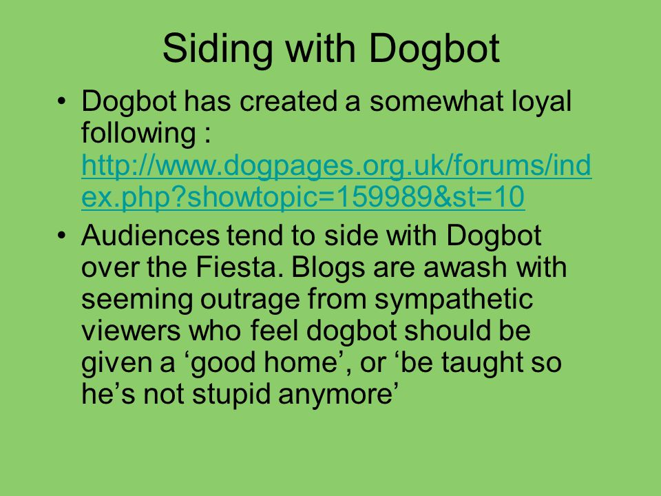 Siding with Dogbot Dogbot has created a somewhat loyal following : http://www.dogpages.org.uk/forums/ind ex.php showtopic=159989&st=10 http://www.dogpages.org.uk/forums/ind ex.php showtopic=159989&st=10 Audiences tend to side with Dogbot over the Fiesta.