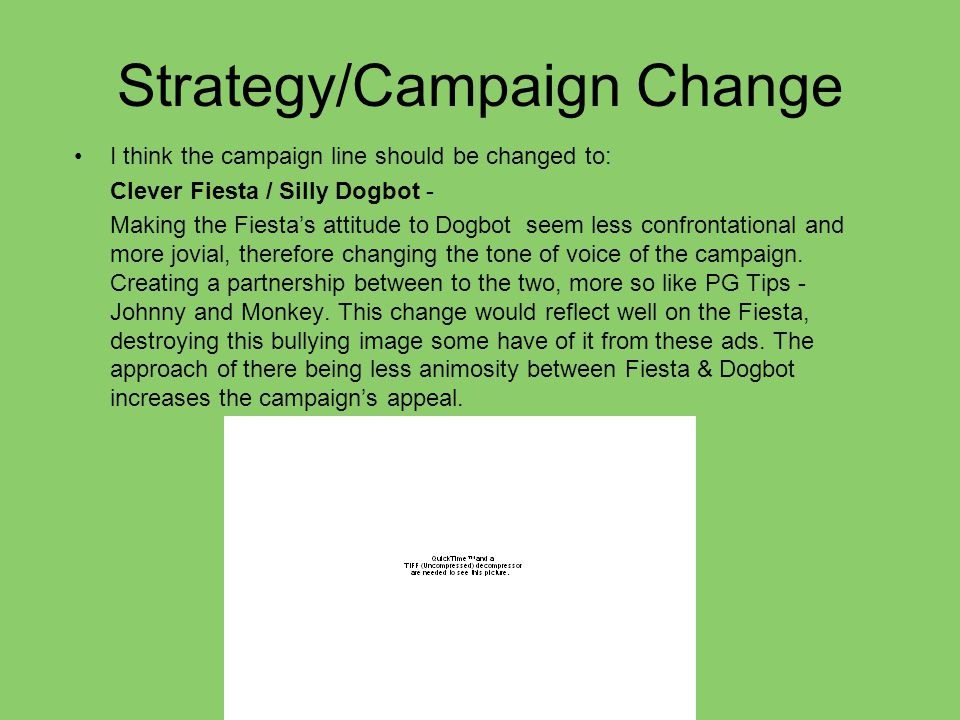 Strategy/Campaign Change I think the campaign line should be changed to: Clever Fiesta / Silly Dogbot - Making the Fiesta's attitude to Dogbot seem less confrontational and more jovial, therefore changing the tone of voice of the campaign.