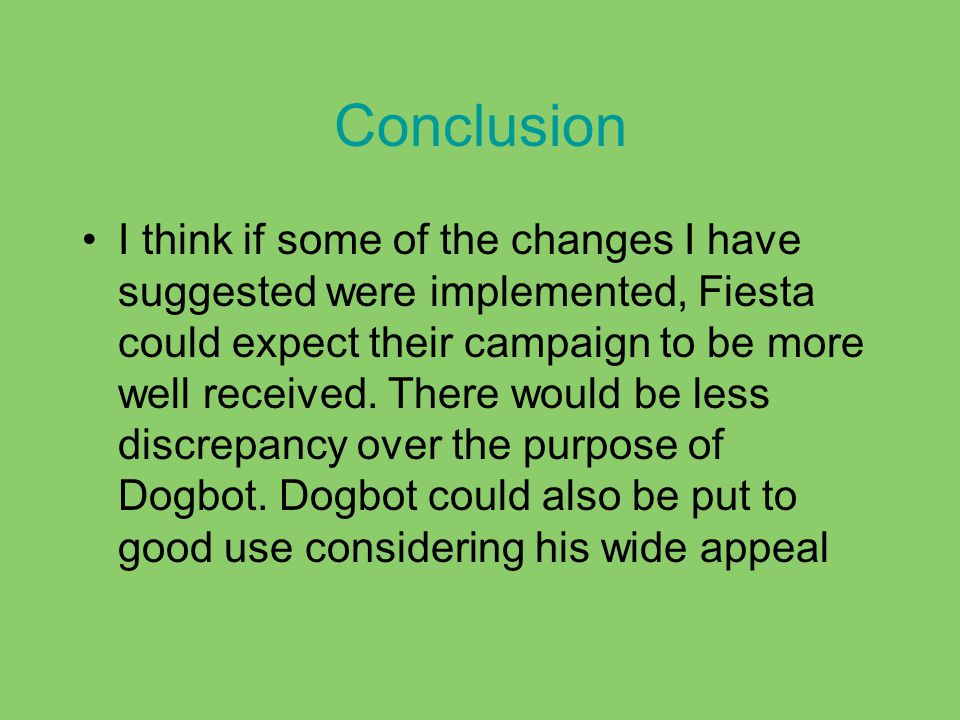 Conclusion I think if some of the changes I have suggested were implemented, Fiesta could expect their campaign to be more well received.