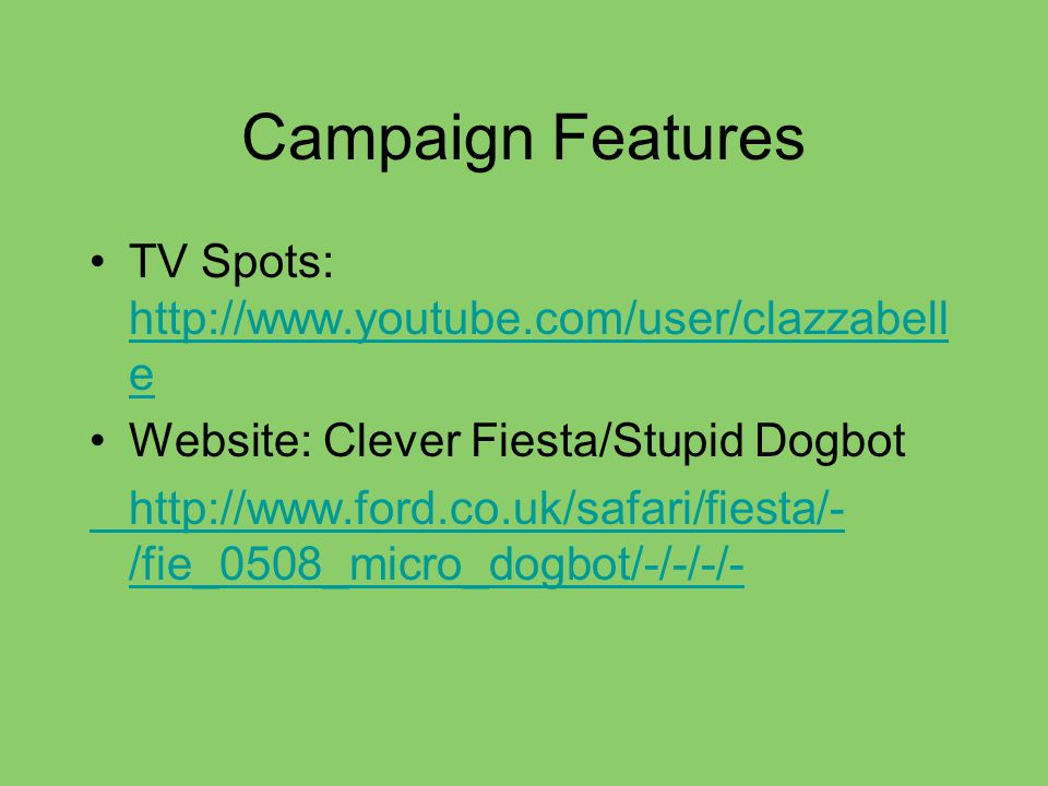 Campaign Features TV Spots: http://www.youtube.com/user/clazzabell e http://www.youtube.com/user/clazzabell e Website: Clever Fiesta/Stupid Dogbot http://www.ford.co.uk/safari/fiesta/- /fie_0508_micro_dogbot/-/-/-/-