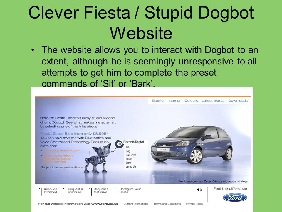 Tone of Voice The copy speaks of Dogbot as My stupid little friend , and shows how Dogbot can demonstrate some of the car's enviable features through his stupidty, and lack of them himself.