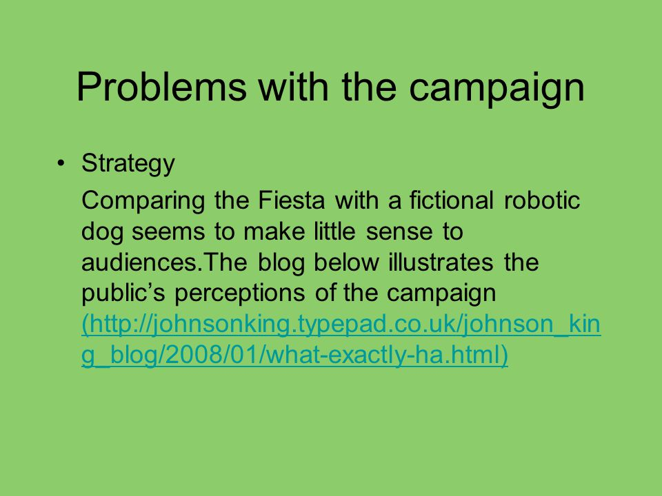 Problems with the campaign Strategy Comparing the Fiesta with a fictional robotic dog seems to make little sense to audiences.The blog below illustrates the public's perceptions of the campaign (http://johnsonking.typepad.co.uk/johnson_kin g_blog/2008/01/what-exactly-ha.html) (http://johnsonking.typepad.co.uk/johnson_kin g_blog/2008/01/what-exactly-ha.html)
