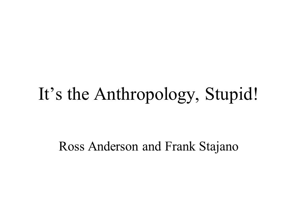 It's the Anthropology, Stupid! Ross Anderson and Frank Stajano