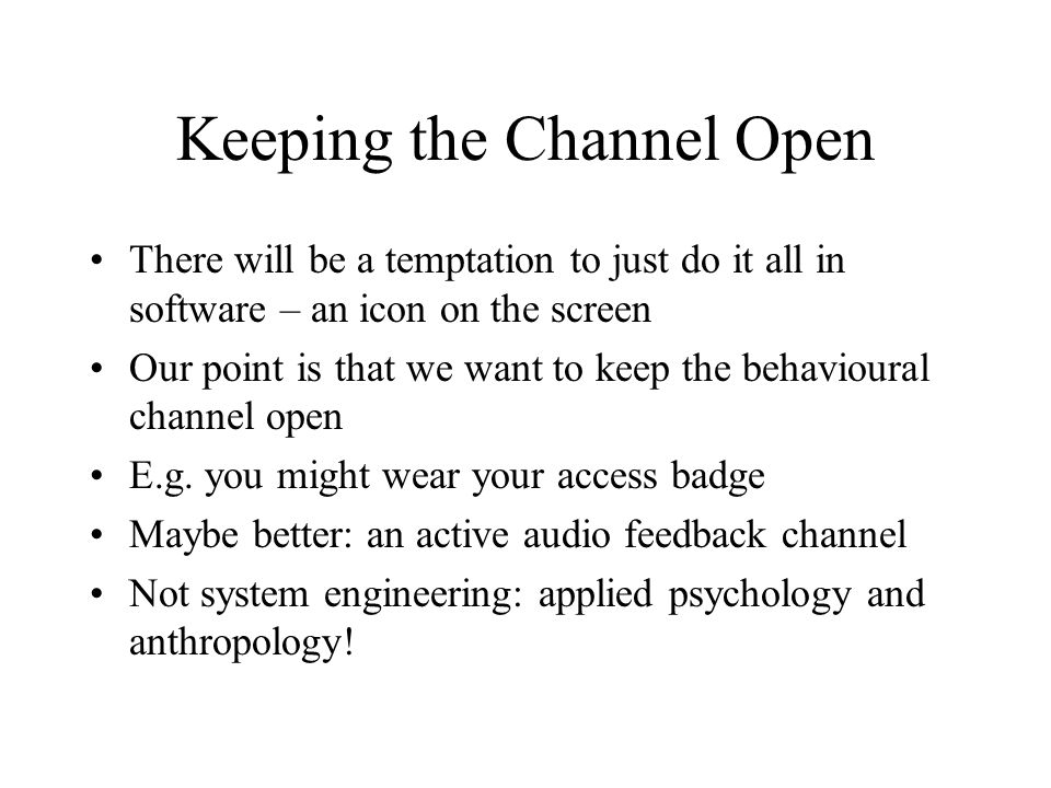 Keeping the Channel Open There will be a temptation to just do it all in software – an icon on the screen Our point is that we want to keep the behavioural channel open E.g.