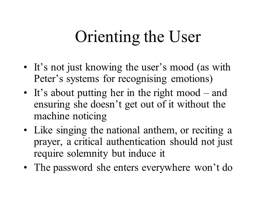 Orienting the User It's not just knowing the user's mood (as with Peter's systems for recognising emotions) It's about putting her in the right mood – and ensuring she doesn't get out of it without the machine noticing Like singing the national anthem, or reciting a prayer, a critical authentication should not just require solemnity but induce it The password she enters everywhere won't do