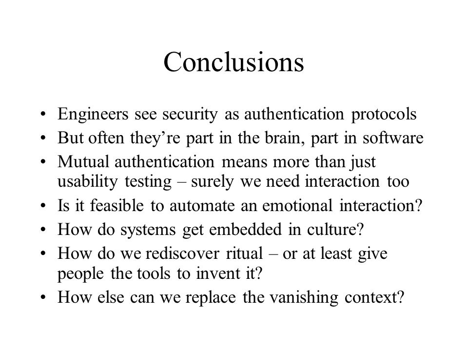 Conclusions Engineers see security as authentication protocols But often they're part in the brain, part in software Mutual authentication means more than just usability testing – surely we need interaction too Is it feasible to automate an emotional interaction.