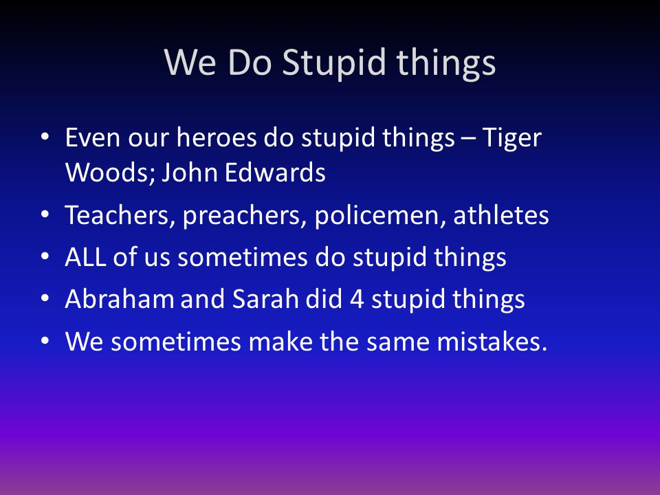 We Do Stupid things Even our heroes do stupid things – Tiger Woods; John Edwards Teachers, preachers, policemen, athletes ALL of us sometimes do stupid things Abraham and Sarah did 4 stupid things We sometimes make the same mistakes.