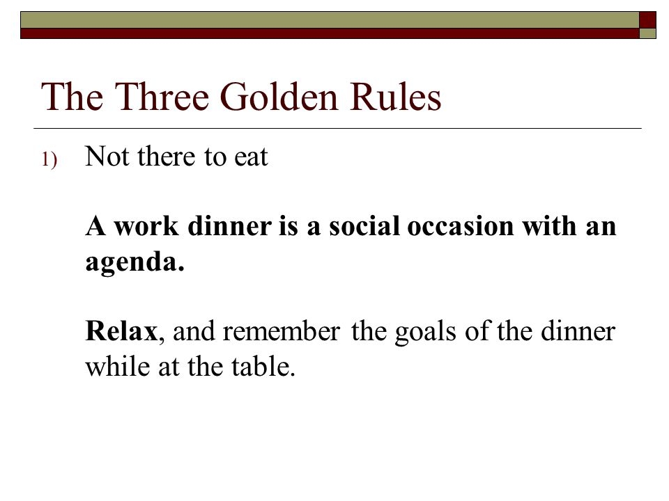 The Three Golden Rules 1) Not there to eat A work dinner is a social occasion with an agenda. Relax, and remember the goals of the dinner while at the