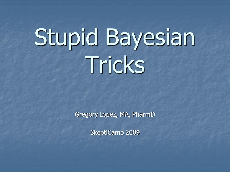 Stupid Bayesian Tricks Gregory Lopez, MA, PharmD SkeptiCamp 2009