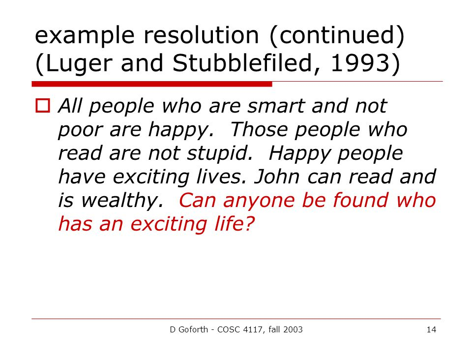 D Goforth - COSC 4117, fall 200314 example resolution (continued) (Luger and Stubblefiled, 1993)  All people who are smart and not poor are happy. Th