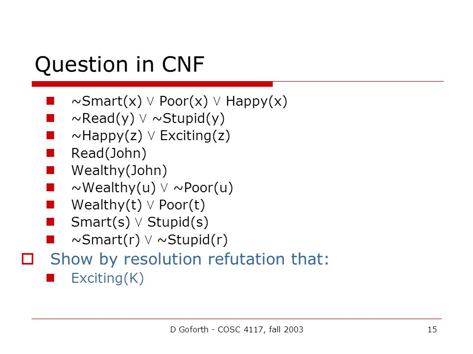 D Goforth - COSC 4117, fall 200315 ~Smart(x)  Poor(x)  Happy(x) ~Read(y)  ~Stupid(y) ~Happy(z)  Exciting(z) Read(John) Wealthy(John) ~Wealthy(u) 