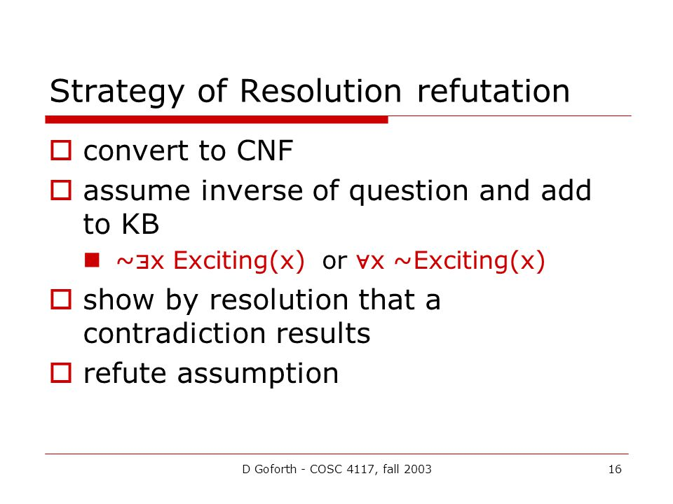 D Goforth - COSC 4117, fall 200316 Strategy of Resolution refutation  convert to CNF  assume inverse of question and add to KB ~  x Exciting(x) or
