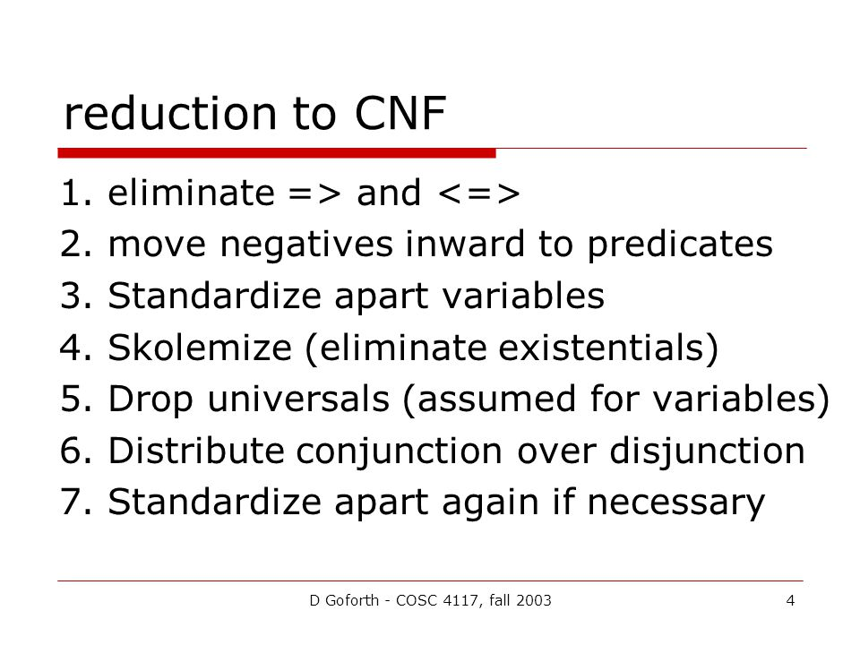 D Goforth - COSC 4117, fall 20034 reduction to CNF 1. eliminate => and 2. move negatives inward to predicates 3. Standardize apart variables 4. Skolem