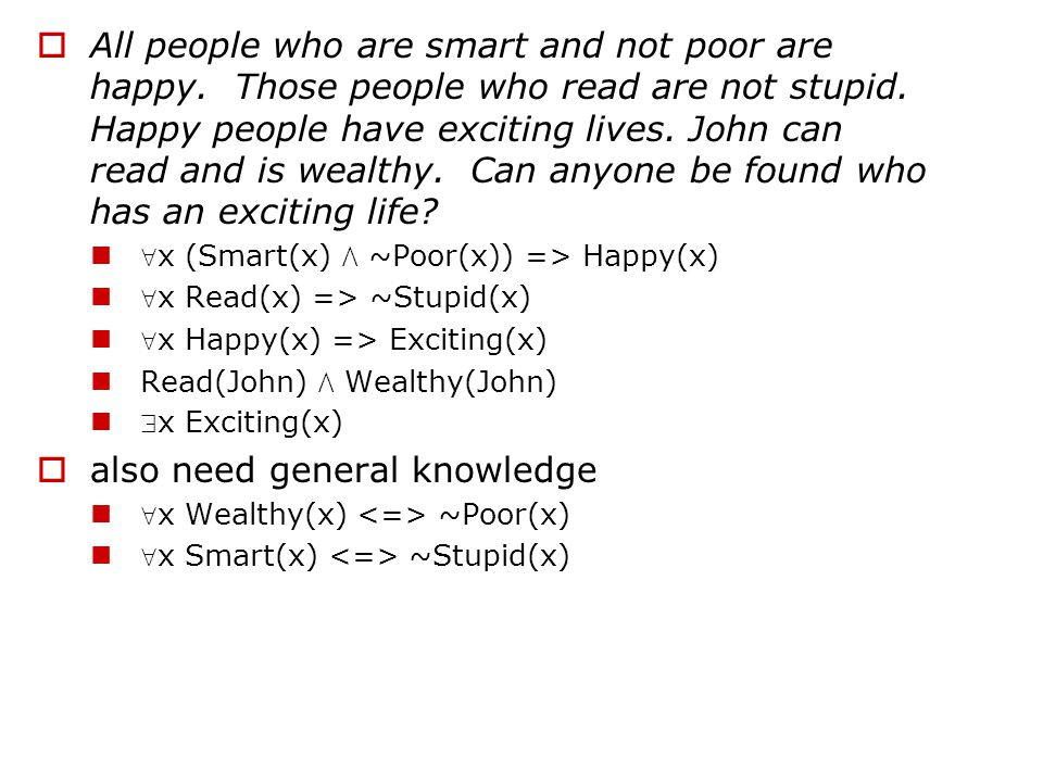  x (Smart(x)  ~Poor(x)) => Happy(x)  x Read(x) => ~Stupid(x)  x Happy(x) => Exciting(x) Read(John)  Wealthy(John)  x Exciting(x)  x Wealthy(x) ~Poor(x)  x Smart(x) ~Stupid(x) 1.eliminate => and  x ~(Smart(x)  ~Poor(x))  Happy(x)