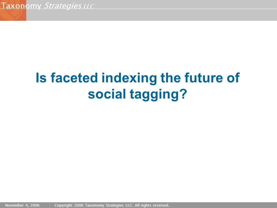 Strategies LLC Taxonomy November 4, 2006Copyright 2006 Taxonomy Strategies LLC. All rights reserved. Is faceted indexing the future of social tagging?