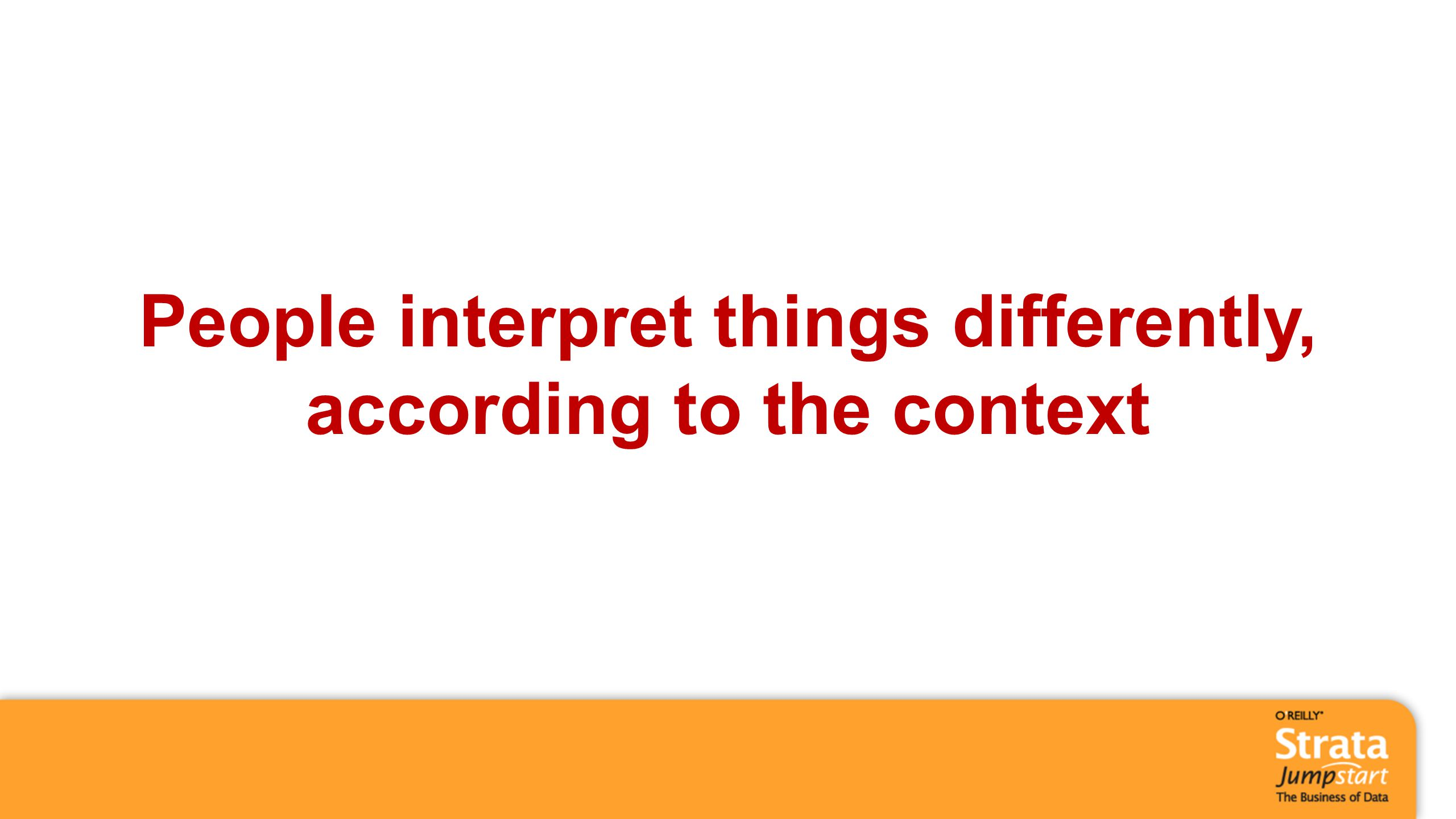 People interpret things differently, according to the context