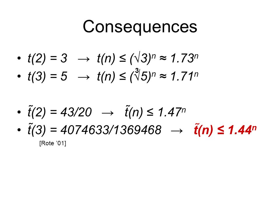 Consequences t(2) = 3 → t(n) ≤ (√3) n ≈ 1.73 n t(3) = 5 → t(n) ≤ (√5) n ≈ 1.71 n t(2) = 43/20 → t(n) ≤ 1.47 n t(3) = 4074633/1369468 → t(n) ≤ 1.44 n 3 [Rote '01]