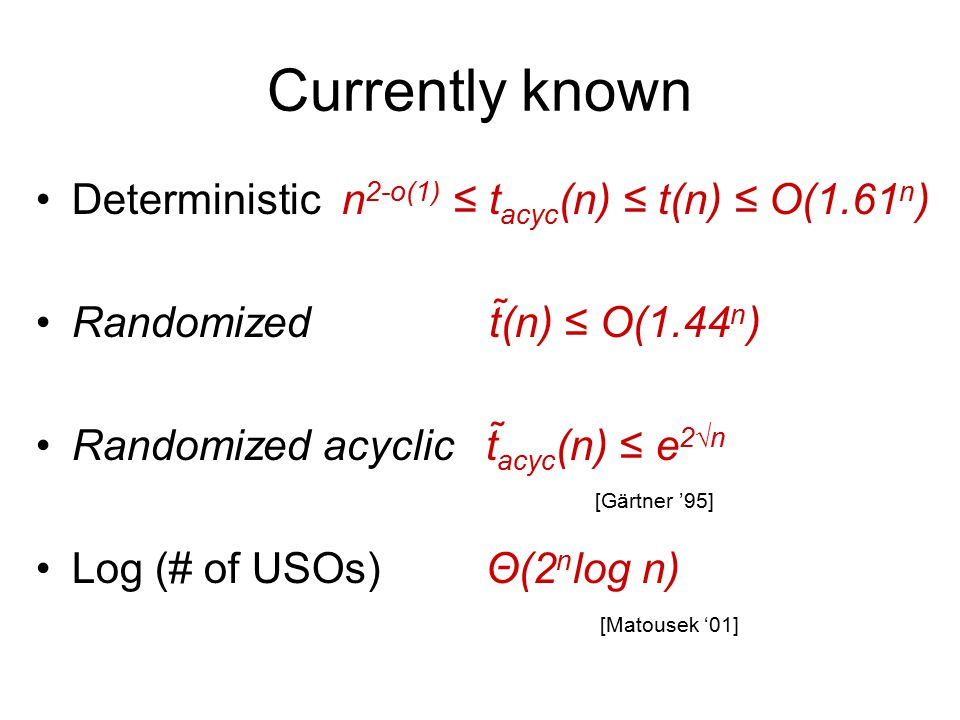Currently known Deterministic n 2-o(1) ≤ t acyc (n) ≤ t(n) ≤ O(1.61 n ) Randomized t(n) ≤ O(1.44 n ) Randomized acyclic t acyc (n) ≤ e 2√n Log (# of USOs) Θ(2 n log n) [Gärtner '95] [Matousek '01]