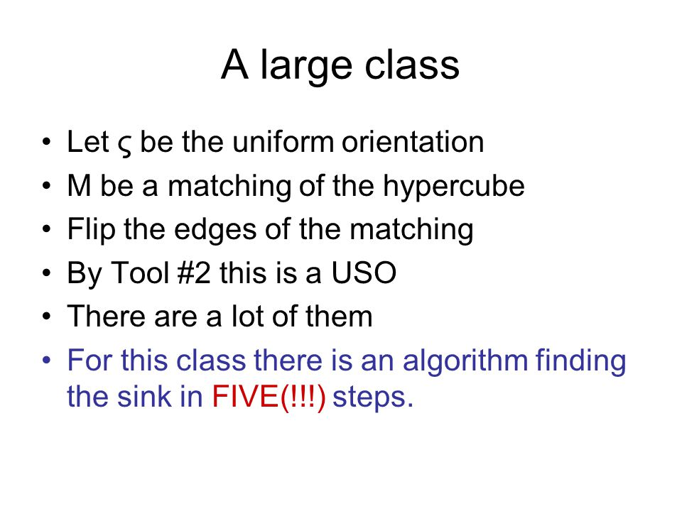 A large class Let ς be the uniform orientation M be a matching of the hypercube Flip the edges of the matching By Tool #2 this is a USO There are a lot of them For this class there is an algorithm finding the sink in FIVE(!!!) steps.