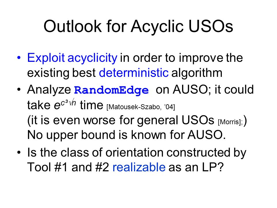 Outlook for Acyclic USOs Exploit acyclicity in order to improve the existing best deterministic algorithm Analyze RandomEdge on AUSO; it could take e c³  n time [Matousek-Szabo, '04] (it is even worse for general USOs [Morris]; ) No upper bound is known for AUSO.