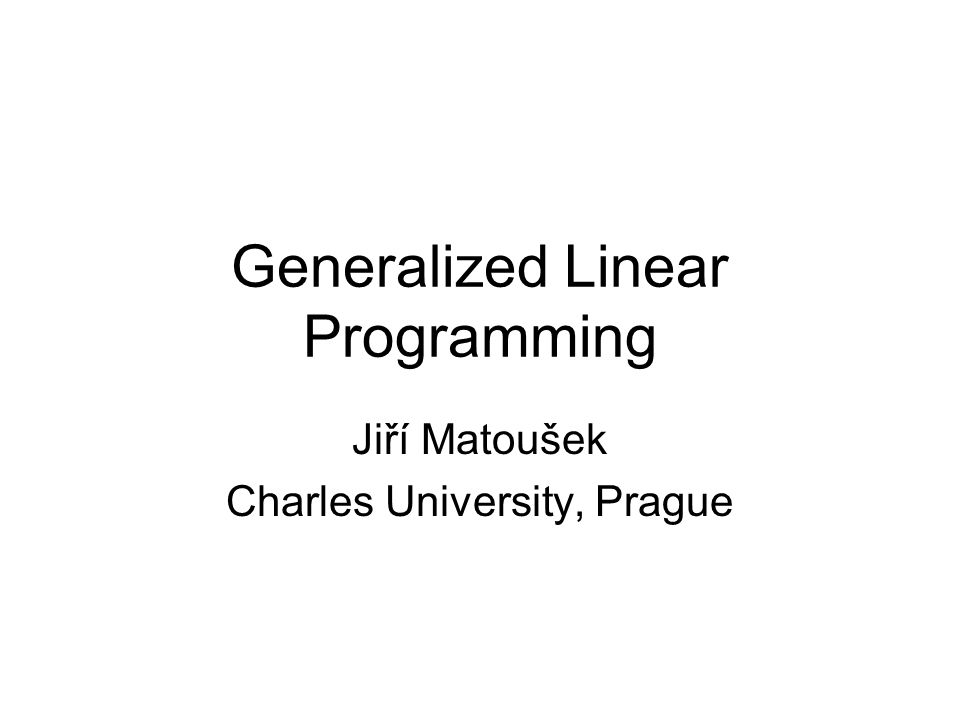 Generalized Linear Programming Jiří Matoušek Charles University, Prague