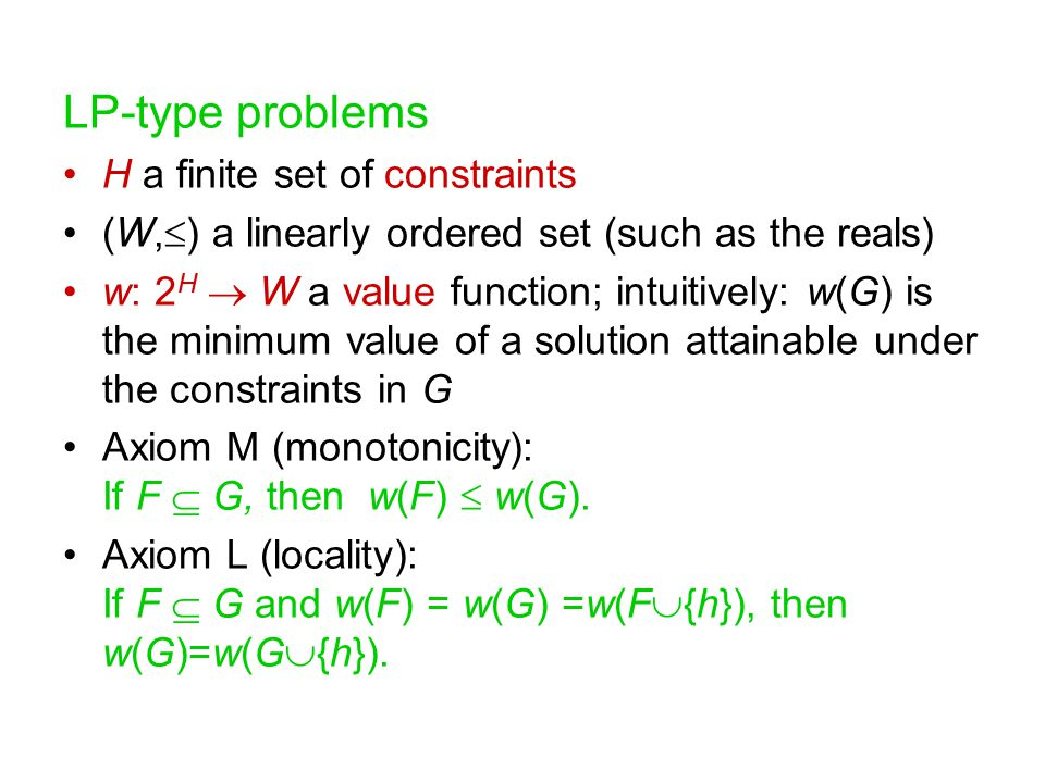 LP-type problems H a finite set of constraints (W,  ) a linearly ordered set (such as the reals) w: 2 H  W a value function; intuitively: w(G) is the minimum value of a solution attainable under the constraints in G Axiom M (monotonicity): If F  G, then w(F)  w(G).