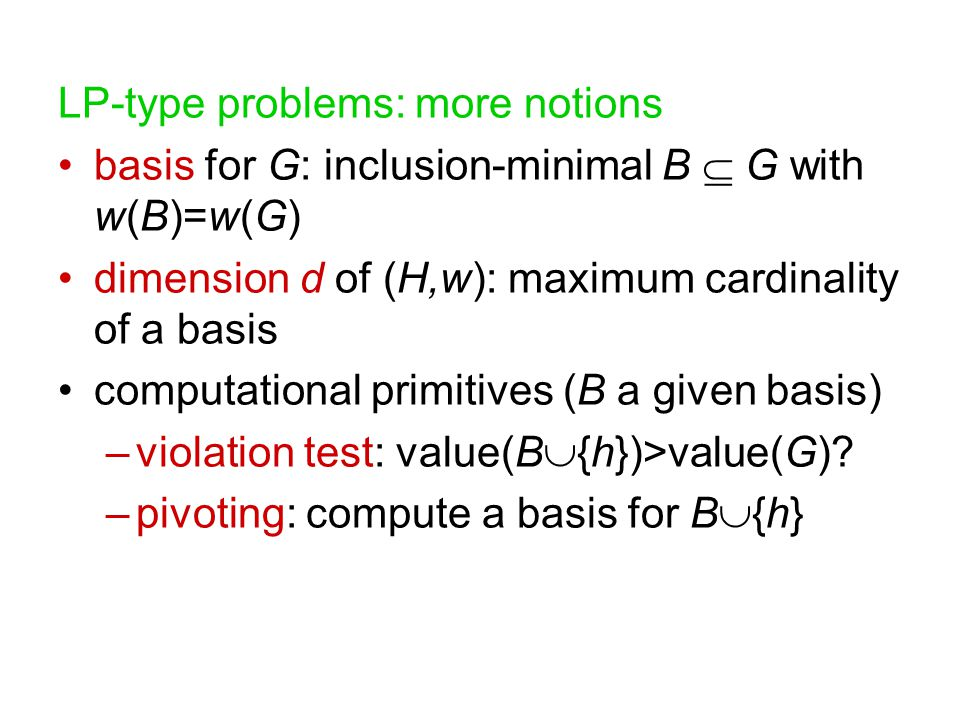 LP-type problems: more notions basis for G: inclusion-minimal B  G with w(B)=w(G) dimension d of (H,w): maximum cardinality of a basis computational primitives (B a given basis) –violation test: value(B  {h})>value(G).