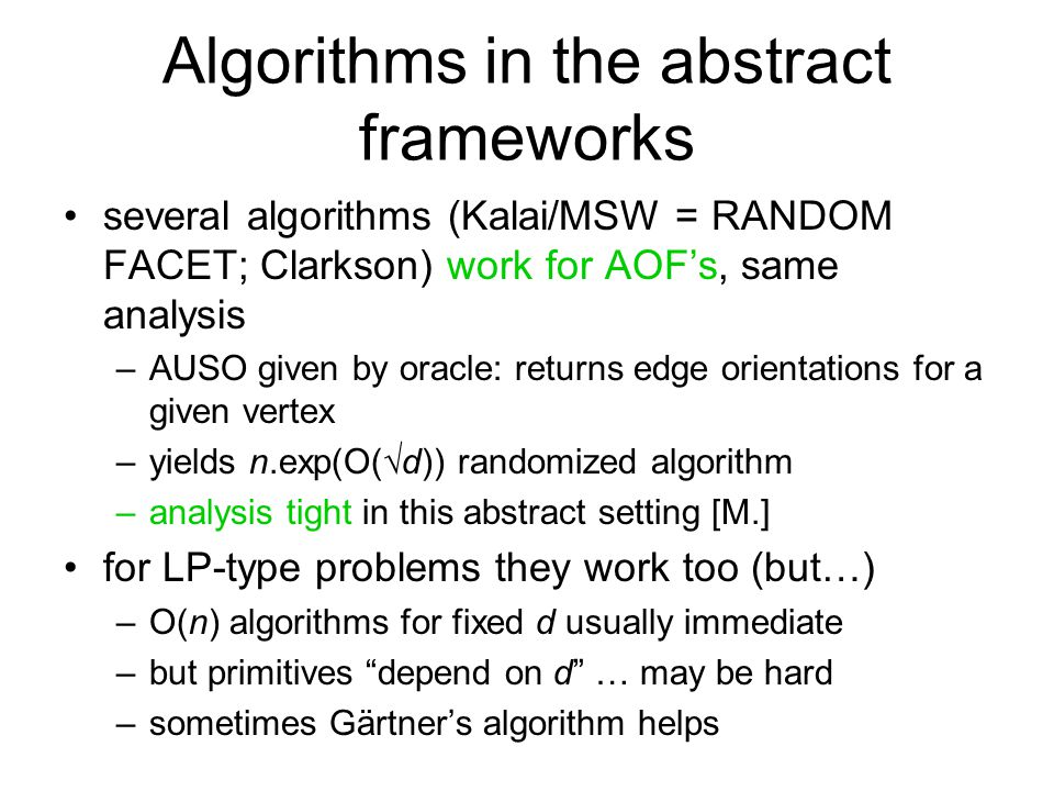 Algorithms in the abstract frameworks several algorithms (Kalai/MSW = RANDOM FACET; Clarkson) work for AOF's, same analysis –AUSO given by oracle: returns edge orientations for a given vertex –yields n.exp(O(  d)) randomized algorithm –analysis tight in this abstract setting [M.] for LP-type problems they work too (but…) –O(n) algorithms for fixed d usually immediate –but primitives depend on d … may be hard –sometimes Gärtner's algorithm helps