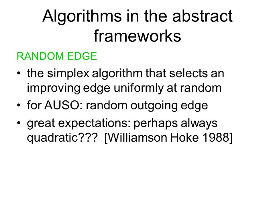 Algorithms in the abstract frameworks RANDOM EDGE the simplex algorithm that selects an improving edge uniformly at random for AUSO: random outgoing edge great expectations: perhaps always quadratic??.