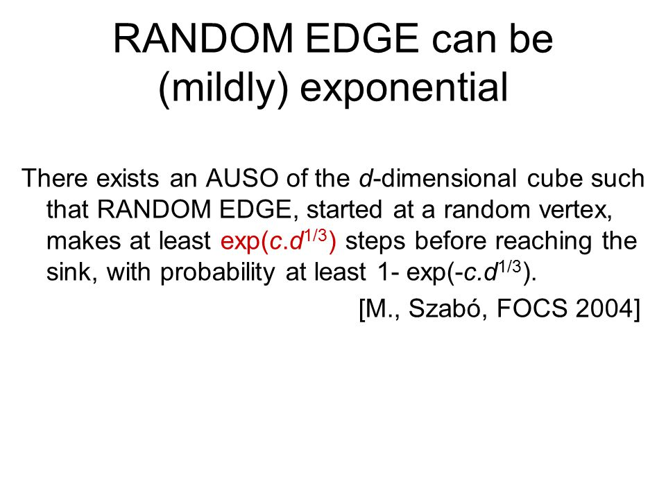 RANDOM EDGE can be (mildly) exponential There exists an AUSO of the d-dimensional cube such that RANDOM EDGE, started at a random vertex, makes at least exp(c.d 1/3 ) steps before reaching the sink, with probability at least 1- exp(-c.d 1/3 ).