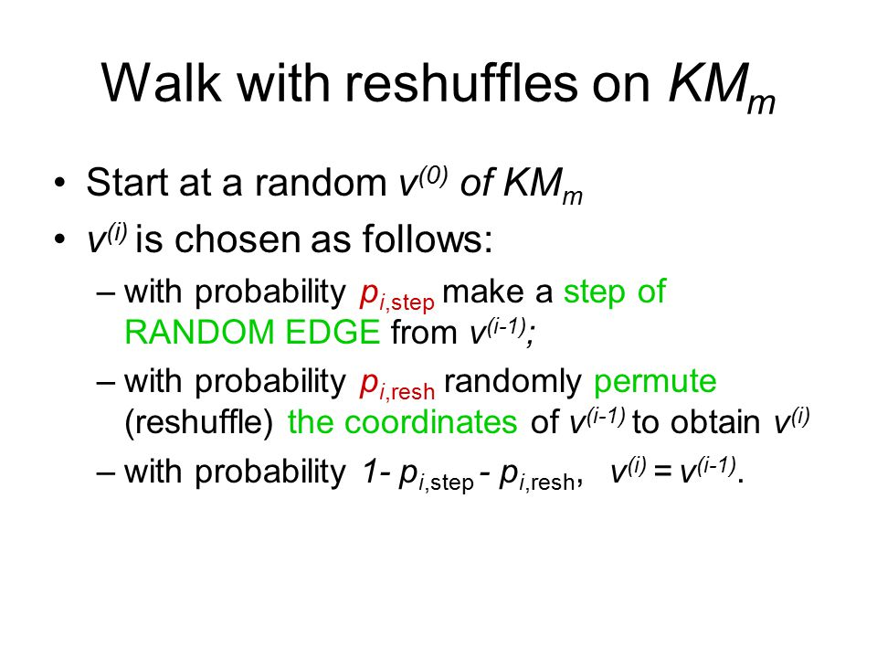 Walk with reshuffles on KM m Start at a random v (0) of KM m v (i) is chosen as follows: –with probability p i,step make a step of RANDOM EDGE from v (i-1) ; –with probability p i,resh randomly permute (reshuffle) the coordinates of v (i-1) to obtain v (i) –with probability 1- p i,step - p i,resh, v (i) = v (i-1).