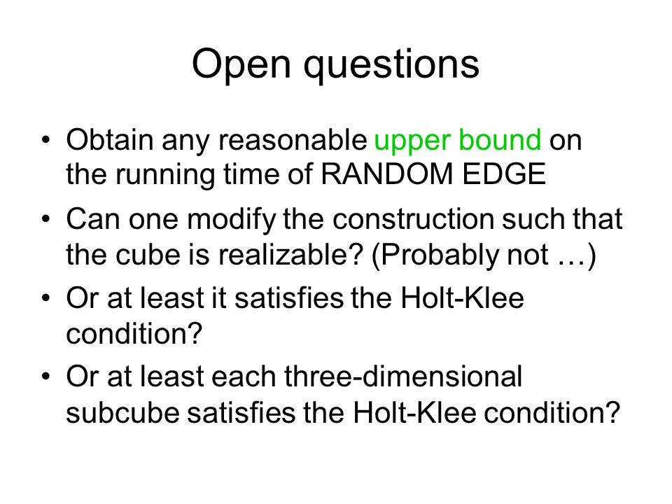 Open questions Obtain any reasonable upper bound on the running time of RANDOM EDGE Can one modify the construction such that the cube is realizable.