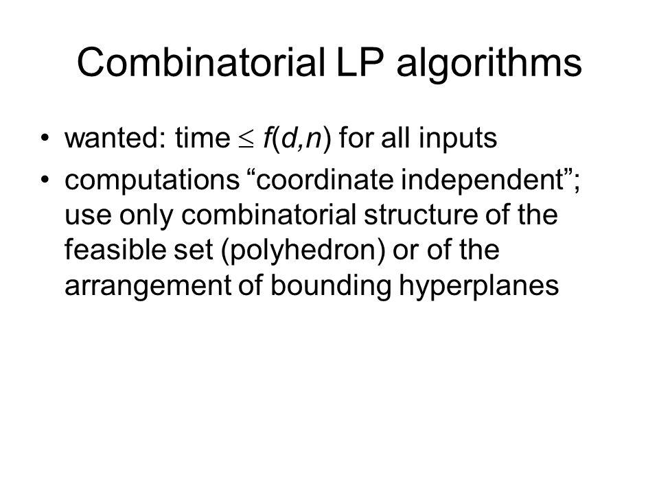 Combinatorial LP algorithms Computational geometry: research started with d fixed (and small) –[Megiddo] exp(exp(d)).n –[Clarkson] randomization; d 2 n+d d/2 log n –[Seidel] simple randomized; d.