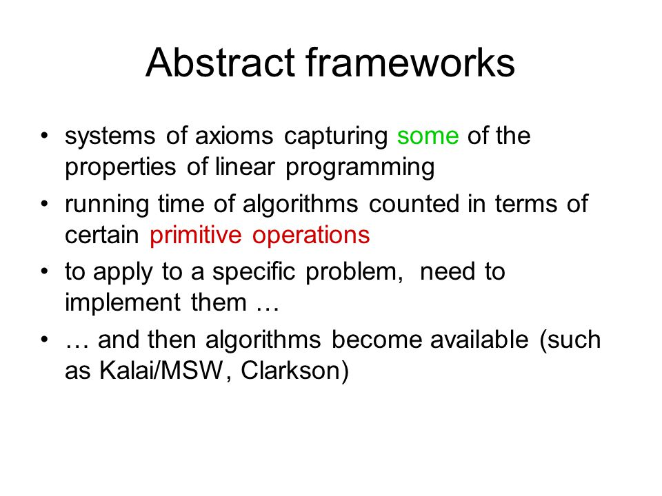 Abstract frameworks systems of axioms capturing some of the properties of linear programming running time of algorithms counted in terms of certain primitive operations to apply to a specific problem, need to implement them … … and then algorithms become available (such as Kalai/MSW, Clarkson)