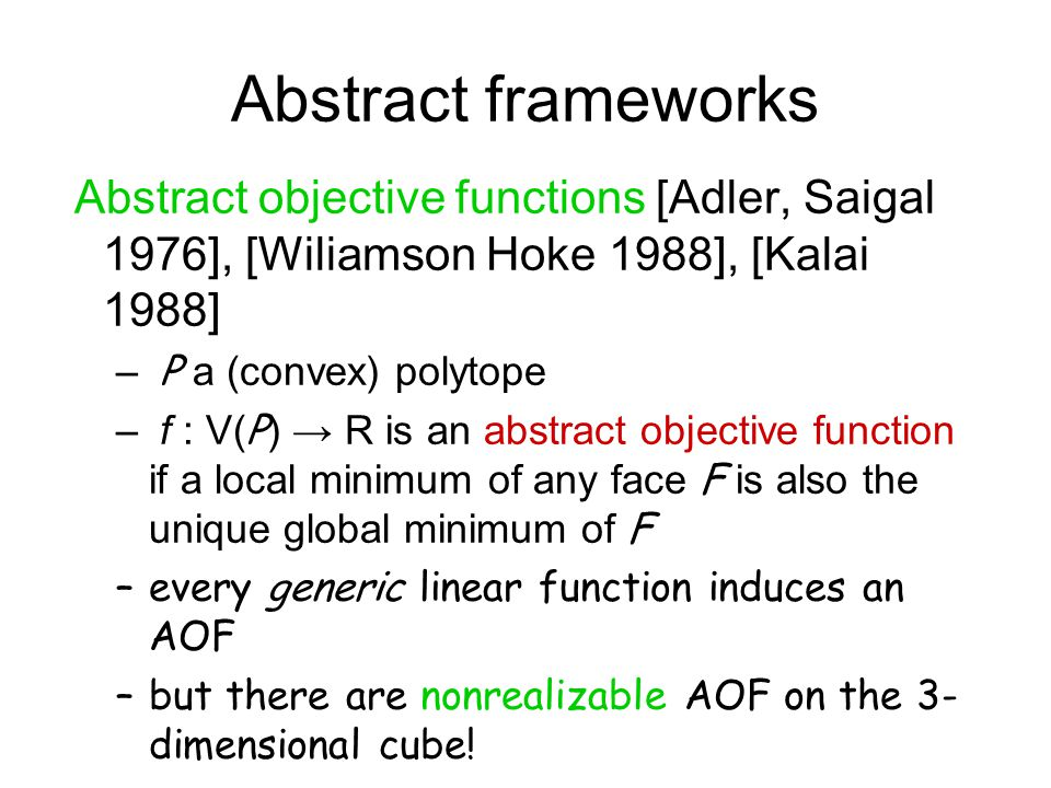 Abstract frameworks Abstract objective functions [Adler, Saigal 1976], [Wiliamson Hoke 1988], [Kalai 1988] – P a (convex) polytope – f : V(P) → R is an abstract objective function if a local minimum of any face F is also the unique global minimum of F –every generic linear function induces an AOF –but there are nonrealizable AOF on the 3- dimensional cube!