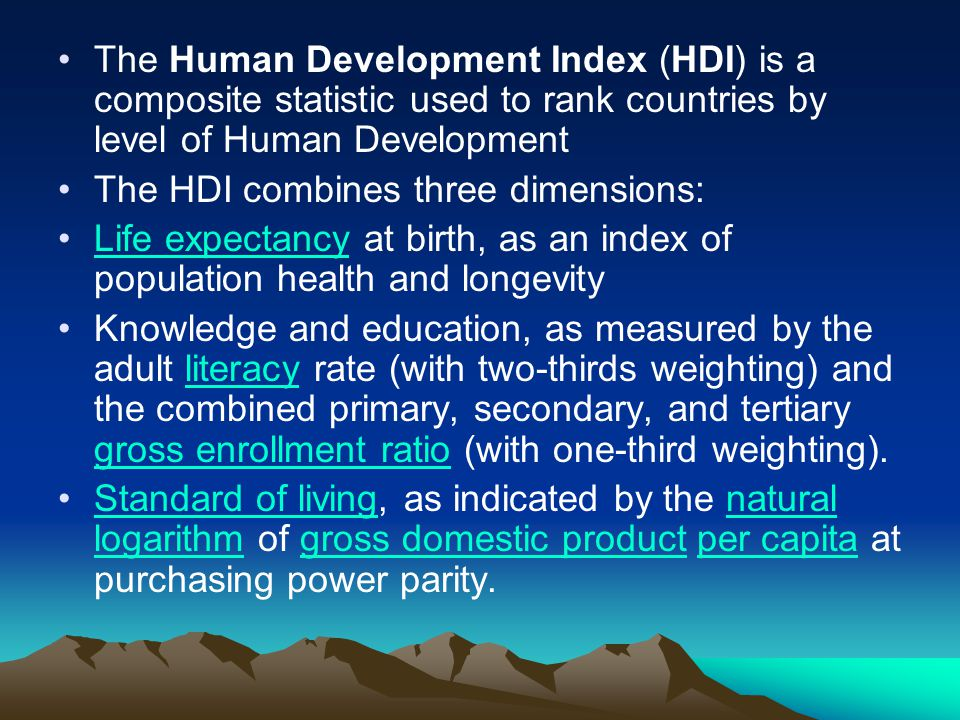 The Human Development Index (HDI) is a composite statistic used to rank countries by level of Human Development The HDI combines three dimensions: Life expectancy at birth, as an index of population health and longevityLife expectancy Knowledge and education, as measured by the adult literacy rate (with two-thirds weighting) and the combined primary, secondary, and tertiary gross enrollment ratio (with one-third weighting).literacy gross enrollment ratio Standard of living, as indicated by the natural logarithm of gross domestic product per capita at purchasing power parity.Standard of livingnatural logarithmgross domestic productper capita
