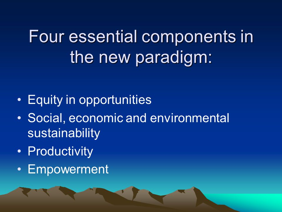 Four essential components in the new paradigm: Equity in opportunities Social, economic and environmental sustainability Productivity Empowerment