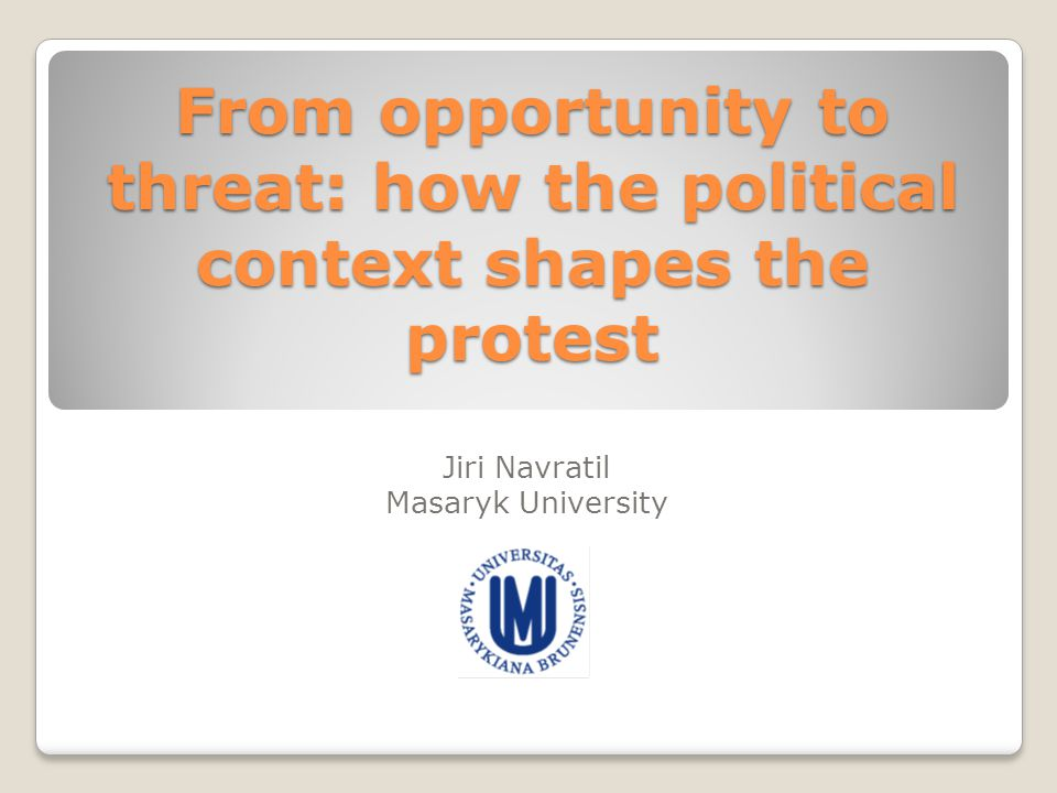 From opportunity to threat: how the political context shapes the protest Jiri Navratil Masaryk University